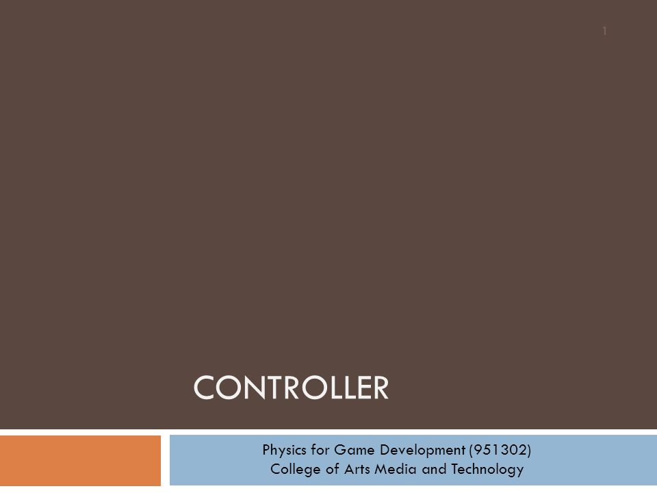 CONTROLLER 1 Physics for Game Development (951302) College of Arts Media and Technology