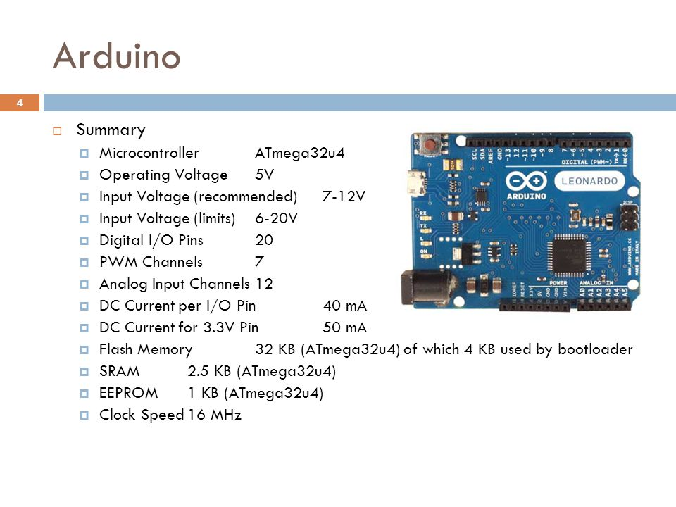 Arduino 4  Summary  MicrocontrollerATmega32u4  Operating Voltage5V  Input Voltage (recommended)7-12V  Input Voltage (limits)6-20V  Digital I/O Pins20  PWM Channels7  Analog Input Channels12  DC Current per I/O Pin40 mA  DC Current for 3.3V Pin50 mA  Flash Memory32 KB (ATmega32u4) of which 4 KB used by bootloader  SRAM2.5 KB (ATmega32u4)  EEPROM1 KB (ATmega32u4)  Clock Speed16 MHz
