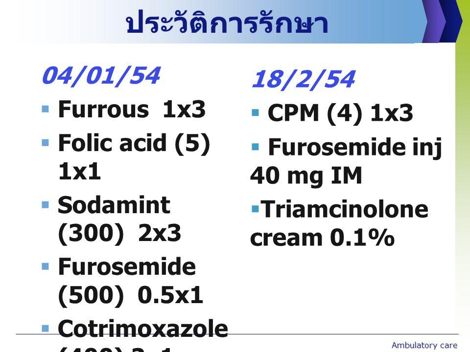 ประวัติการรักษา 04/01/54  Furrous 1x3  Folic acid (5) 1x1  Sodamint (300) 2x3  Furosemide (500) 0.5x1  Cotrimoxazole (400) 2x1  Fluconazole (200) 2x1 สัปดาห์ละ 1 วัน ( วันพุธ ) Ambulatory care 18/2/54  CPM (4) 1x3  Furosemide inj 40 mg IM  Triamcinolone cream 0.1%