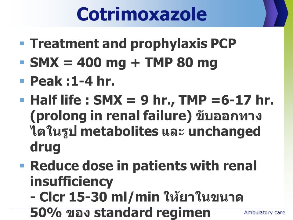  Treatment and prophylaxis PCP  SMX = 400 mg + TMP 80 mg  Peak :1-4 hr.  Half life : SMX = 9 hr., TMP =6-17 hr. (prolong in renal failure) ขับออกท