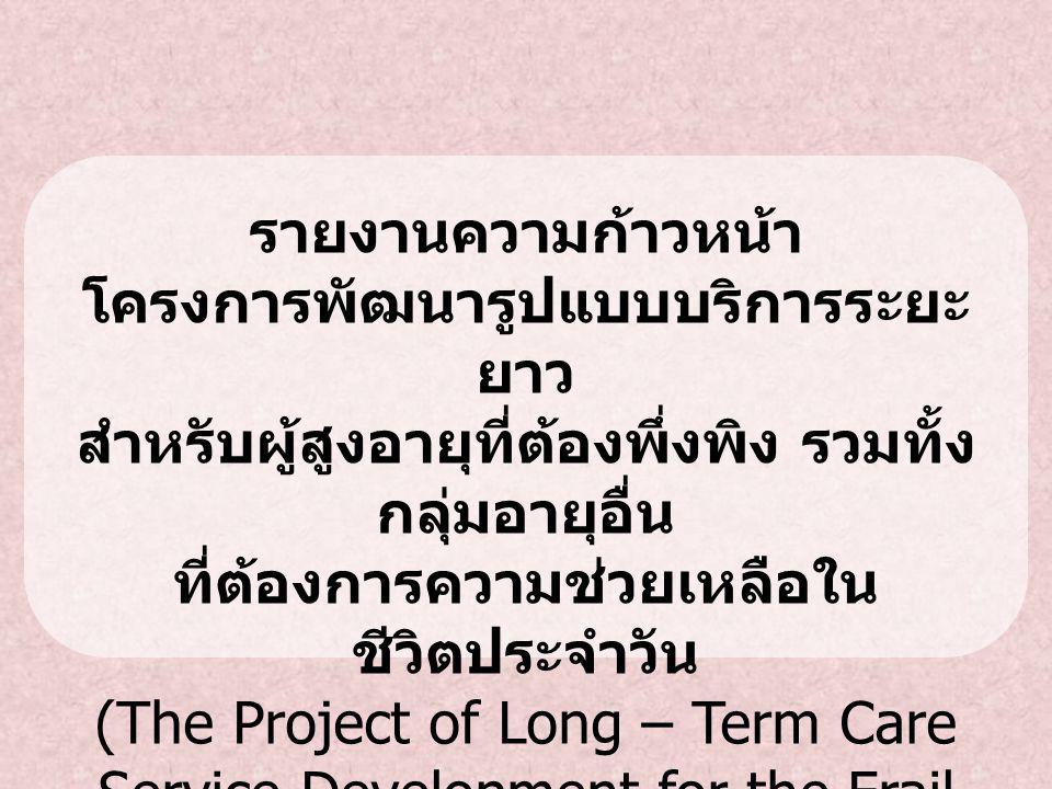 รายงานความก้าวหน้า โครงการพัฒนารูปแบบบริการระยะ ยาว สำหรับผู้สูงอายุที่ต้องพึ่งพิง รวมทั้ง กลุ่มอายุอื่น ที่ต้องการความช่วยเหลือใน ชีวิตประจำวัน (The