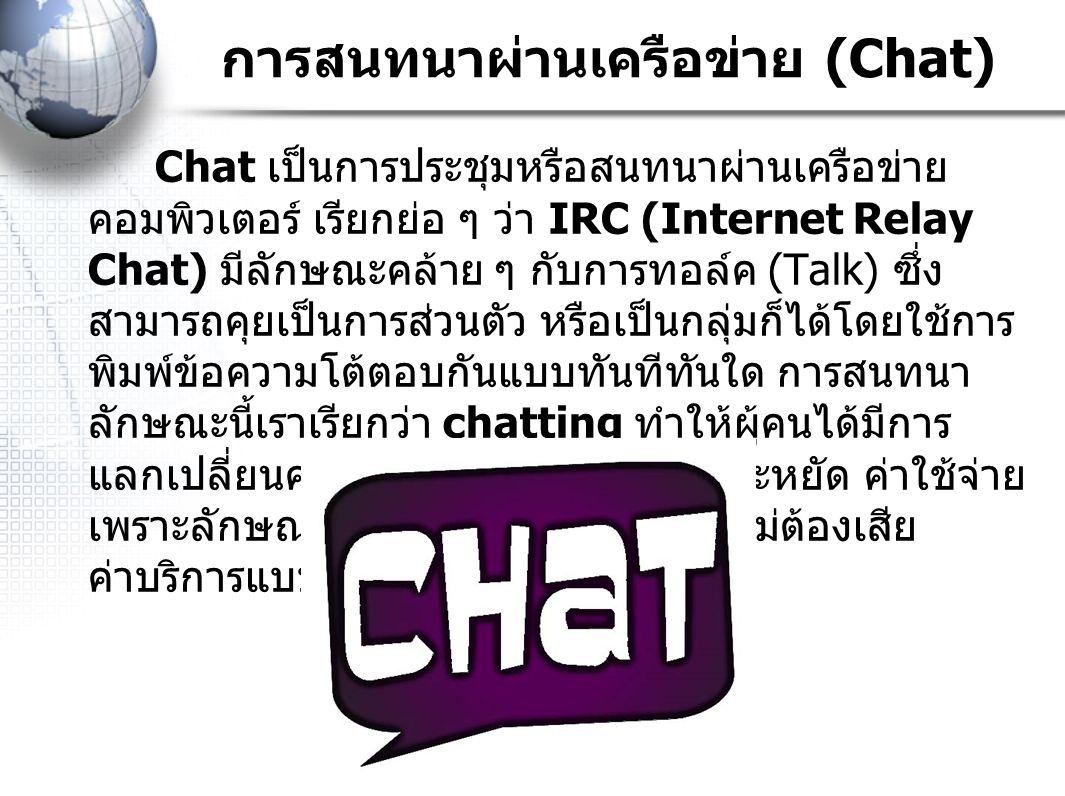 การสนทนาผ่านเครือข่าย (Chat) Chat เป็นการประชุมหรือสนทนาผ่านเครือข่าย คอมพิวเตอร์ เรียกย่อ ๆ ว่า IRC (Internet Relay Chat) มีลักษณะคล้าย ๆ กับการทอล์ค