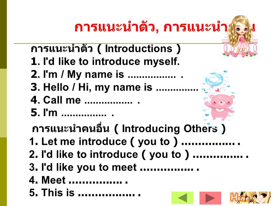 การแนะนำตัว, การแนะนำผู้อื่น การแนะนำตัว ( Introductions ) 1. I'd like to introduce myself. 2. I'm / My name is.................. 3. Hello / Hi, my na