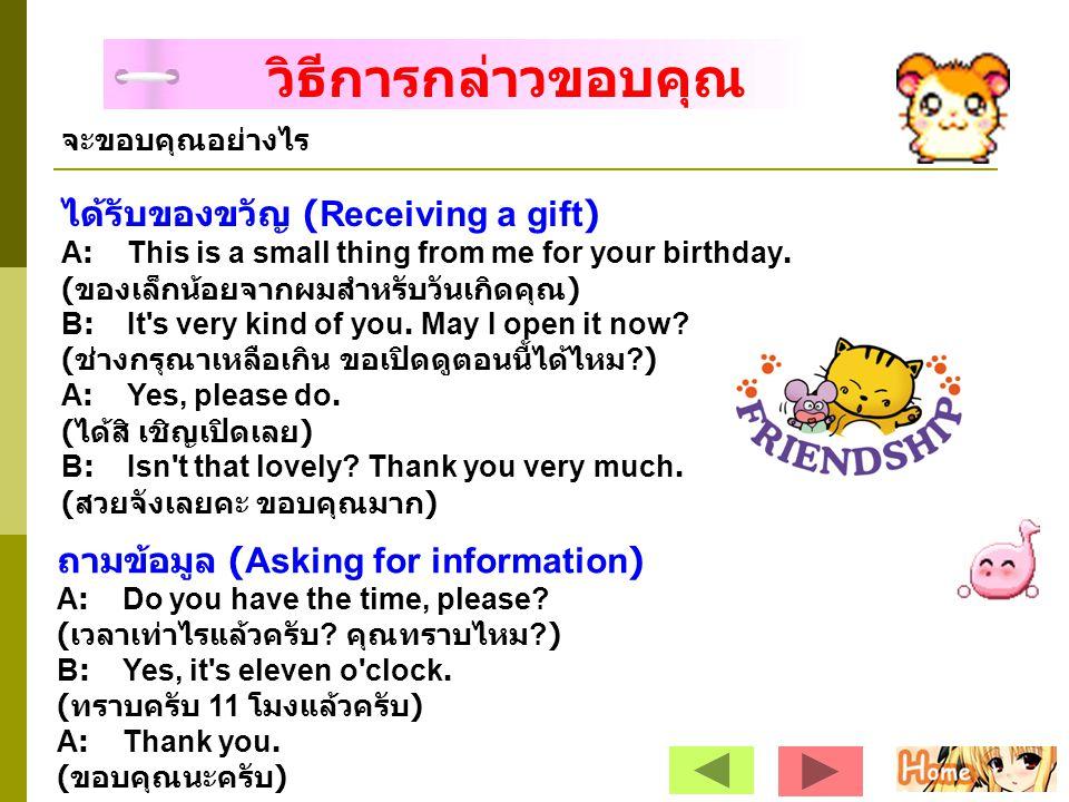 วิธีการกล่าวขอบคุณ จะขอบคุณอย่างไร ได้รับของขวัญ (Receiving a gift) A: This is a small thing from me for your birthday. ( ของเล็กน้อยจากผมสำหรับวันเกิ