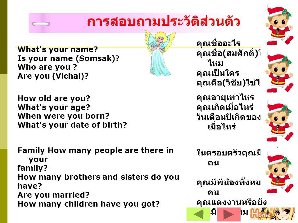What's your name? Is your name (Somsak)? Who are you ? Are you (Vichai)? คุณชื่ออะไร คุณชื่อ ( สมศักดิ์ ) ใช่ ไหม คุณเป็นใคร คุณคือ ( วิชัย ) ใช่ไหม H