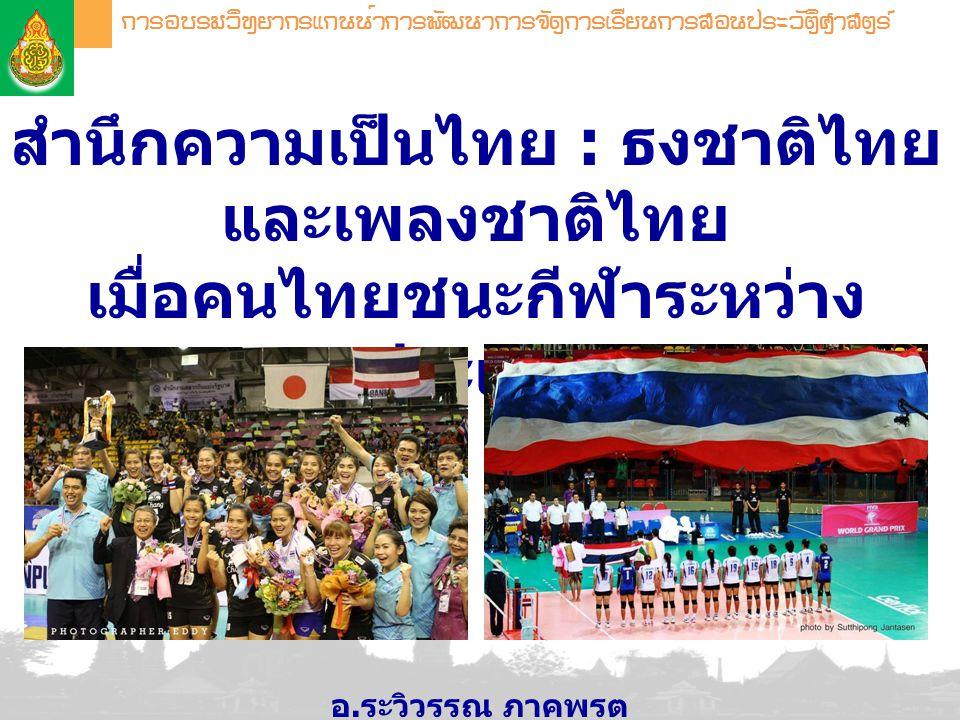 สำนึกความเป็นไทย : ธงชาติไทย และเพลงชาติไทย เมื่อคนไทยชนะกีฬาระหว่าง ประเทศ อ. ระวิวรรณ ภาคพรต