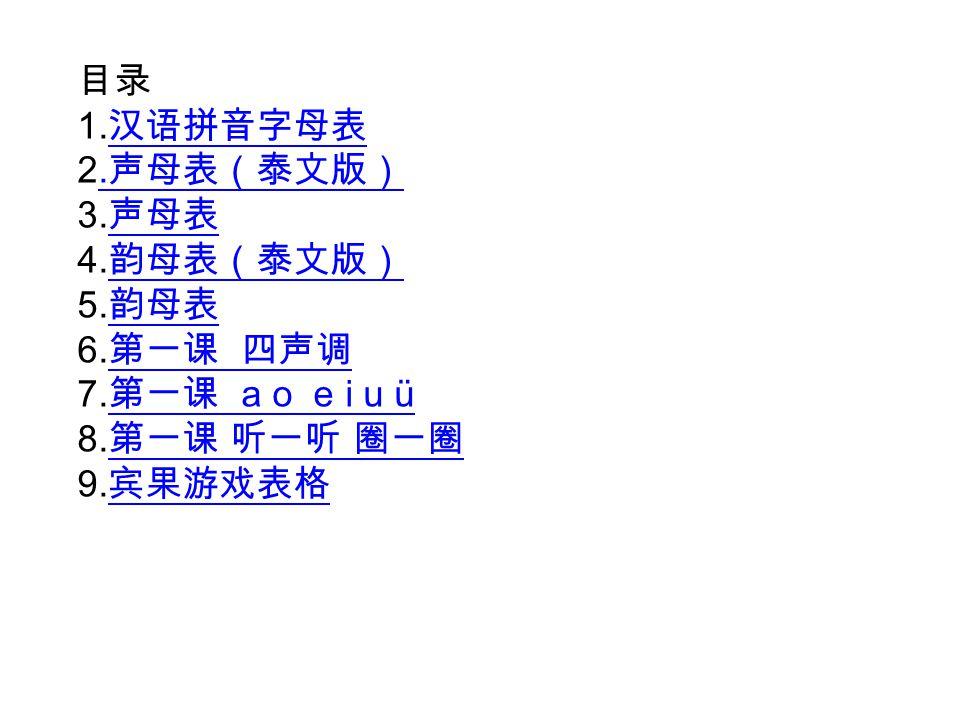 目录 1. 汉语拼音字母表 汉语拼音字母表 2. 声母表(泰文版). 声母表(泰文版) 3. 声母表 声母表 4. 韵母表(泰文版) 韵母表(泰文版) 5. 韵母表 韵母表 6. 第一课 四声调 第一课 四声调 7. 第一课 a o e i u ü 第一课 a o e i u ü 8. 第一课 听一