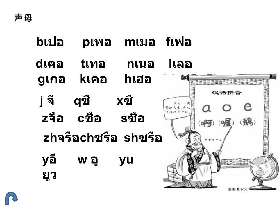 声母 b เปอ p เพอ m เมอ f เฟอ d เฅอ t เทอ n เนอ l เลอ g เกอ k เคอ h เฮอ j จี q ชี x ซี z จือ c ชือ s ซือ zh จรือ ch ชรือ sh ซรือ r รือ y อี w อู yu ยูว