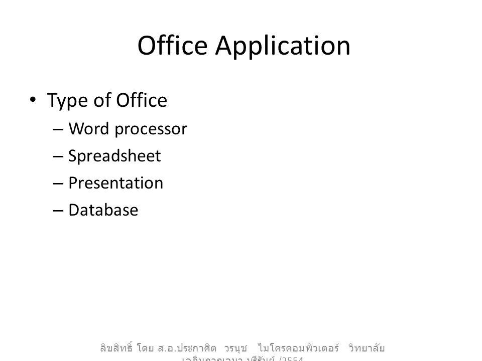 Office Application Type of Office – Word processor – Spreadsheet – Presentation – Database ลิขสิทธิ์ โดย ส. อ. ประกาศิต วรนุช ไมโครคอมพิวเตอร์ วิทยาลั