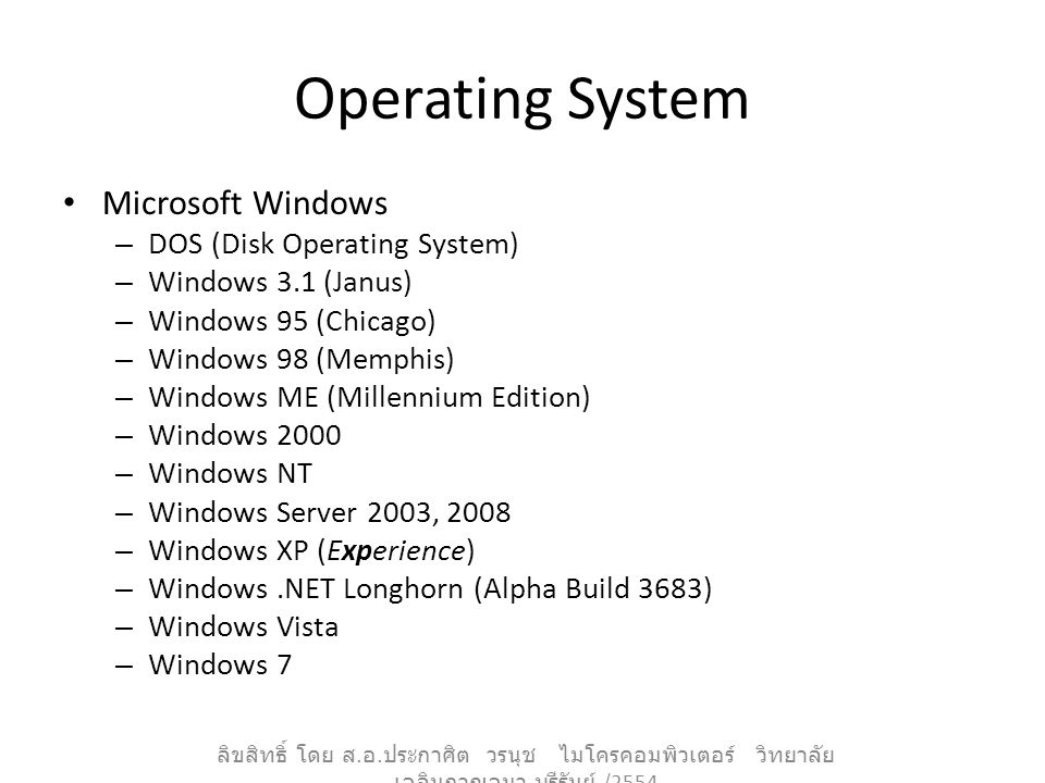 Operating System Microsoft Windows – DOS (Disk Operating System) – Windows 3.1 (Janus) – Windows 95 (Chicago) – Windows 98 (Memphis) – Windows ME (Millennium Edition) – Windows 2000 – Windows NT – Windows Server 2003, 2008 – Windows XP (Experience) – Windows.NET Longhorn (Alpha Build 3683) – Windows Vista – Windows 7 ลิขสิทธิ์ โดย ส.
