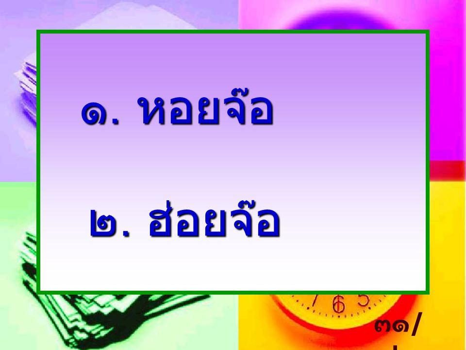 ๑. หอยจ๊อ ๒. ฮ่อยจ๊อ ๓๑ / ๓๒