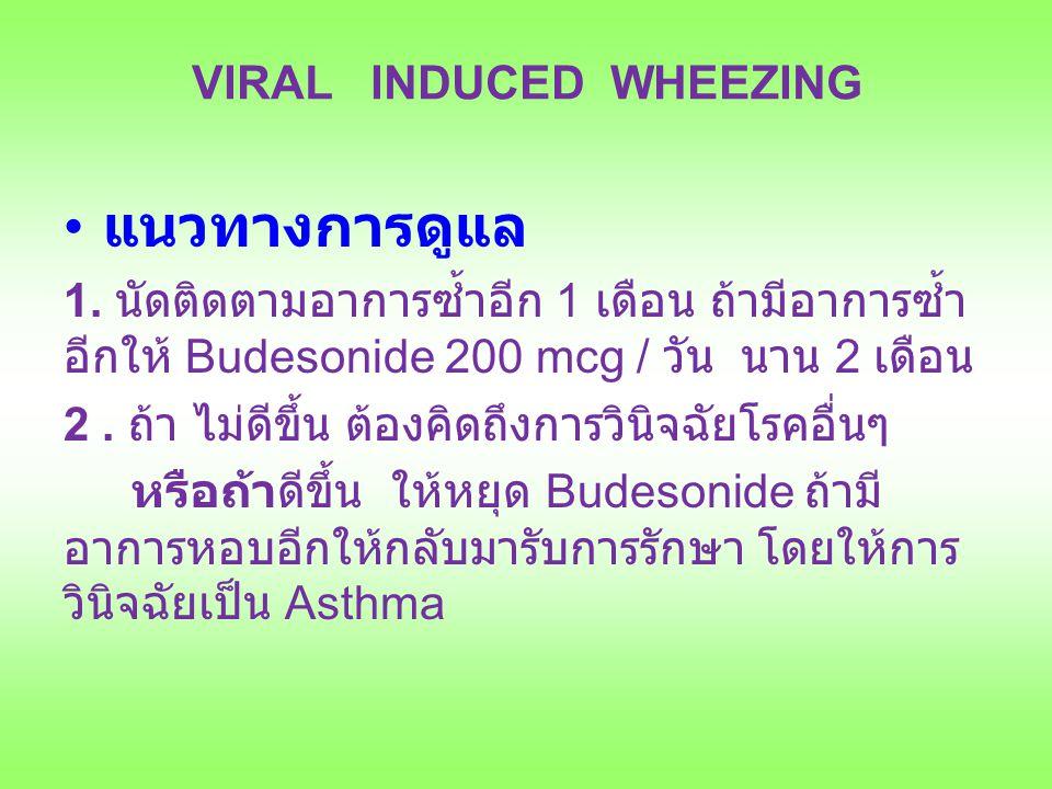 VIRAL INDUCED WHEEZING แนวทางการดูแล 1. นัดติดตามอาการซ้ำอีก 1 เดือน ถ้ามีอาการซ้ำ อีกให้ Budesonide 200 mcg / วัน นาน 2 เดือน 2. ถ้า ไม่ดีขึ้น ต้องคิ