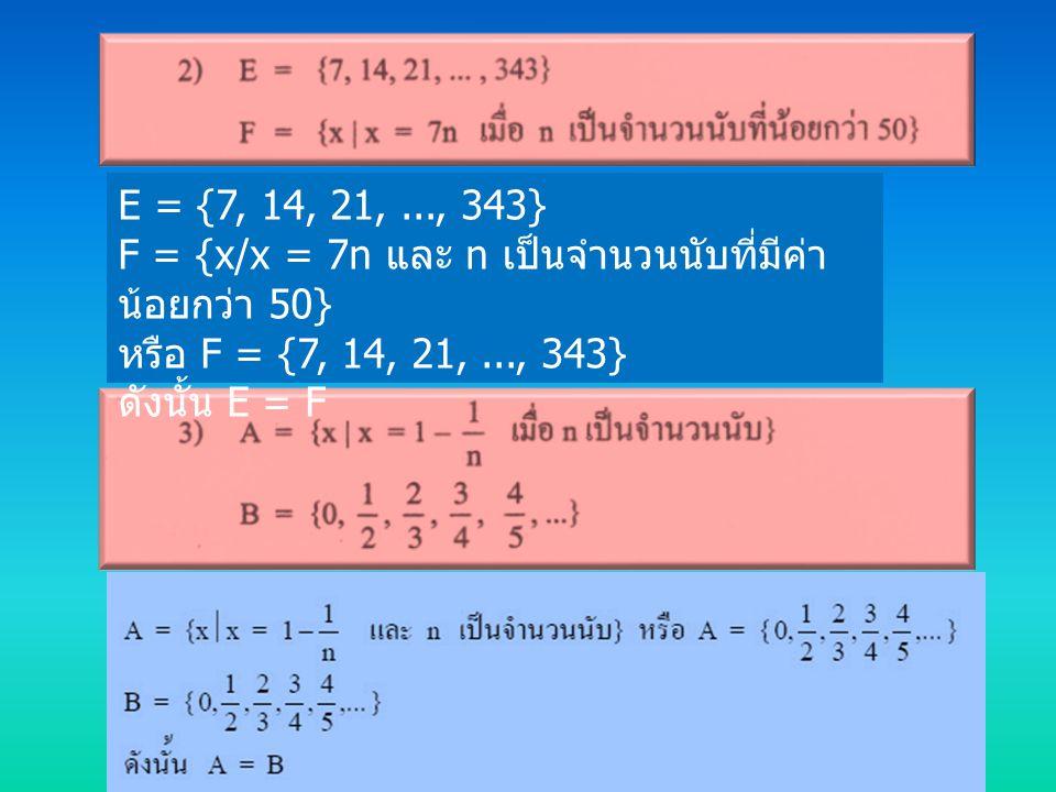 E = {7, 14, 21,..., 343} F = {x/x = 7n และ n เป็นจำนวนนับที่มีค่า น้อยกว่า 50} หรือ F = {7, 14, 21,..., 343} ดังนั้น E = F