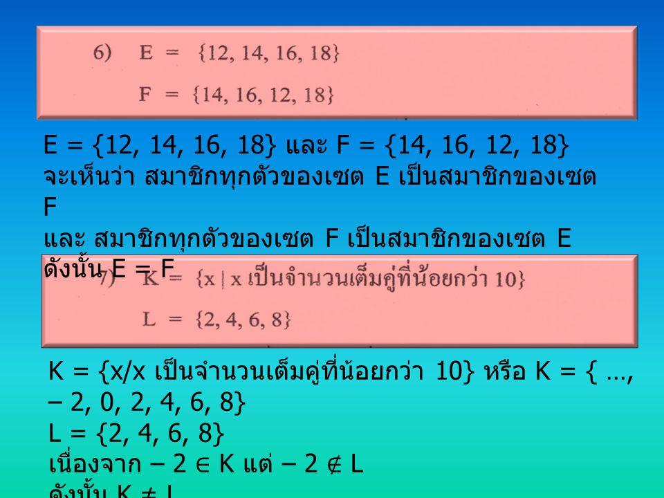 E = {12, 14, 16, 18} และ F = {14, 16, 12, 18} จะเห็นว่า สมาชิกทุกตัวของเซต E เป็นสมาชิกของเซต F และ สมาชิกทุกตัวของเซต F เป็นสมาชิกของเซต E ดังนั้น E