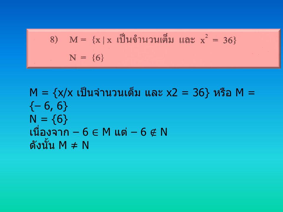 M = {x/x เป็นจำนวนเต็ม และ x2 = 36} หรือ M = {– 6, 6} N = {6} เนื่องจาก – 6 ∈ M แต่ – 6 ∉ N ดังนั้น M ≠ N