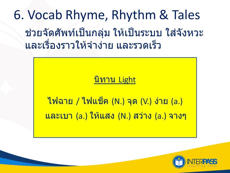 6. Vocab Rhyme, Rhythm & Tales ช่วยจัดศัพท์เป็นกลุ่ม ให้เป็นระบบ ใส่จังหวะ และเรื่องราวให้จำง่าย และรวดเร็ว นิทาน Light ไฟฉาย / ไฟแช็ค (N.) จุด (V.) ง