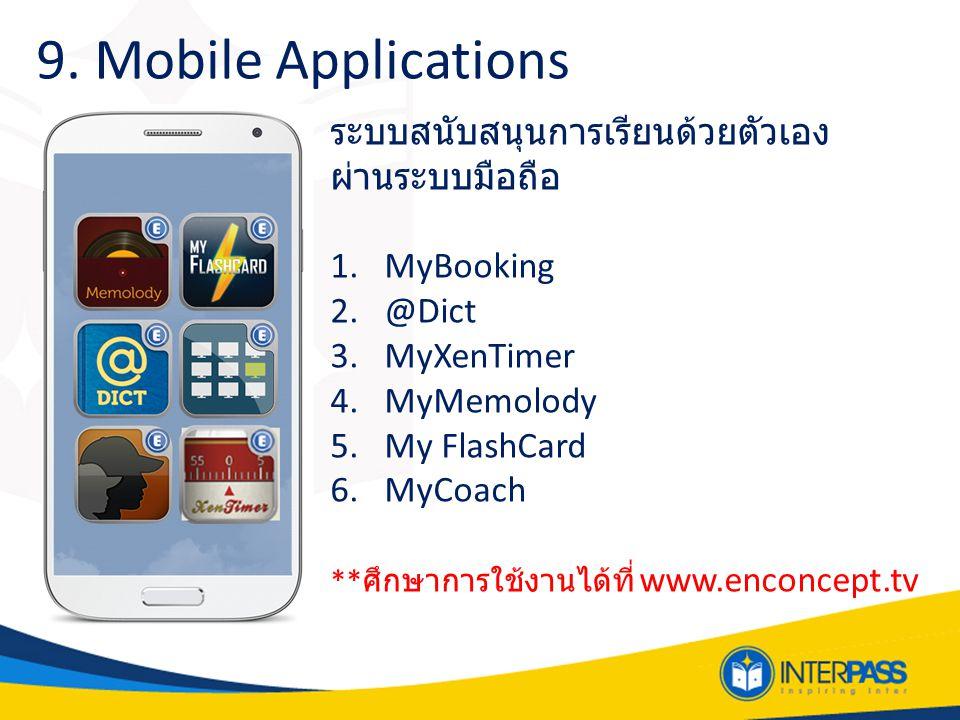 9. Mobile Applications ระบบสนับสนุนการเรียนด้วยตัวเอง ผ่านระบบมือถือ 1.MyBooking 2.@Dict 3.MyXenTimer 4.MyMemolody 5.My FlashCard 6.MyCoach ** ศึกษากา