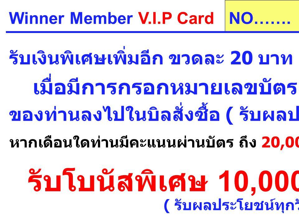 Winner Member V.I.P Card รับเงินพิเศษเพิ่มอีก ขวดละ 20 บาท (1 ขวด เท่ากับ 20 PV) เมื่อมีการกรอกหมายเลขบัตร V.I.P CARD ของท่านลงไปในบิลสั่งซื้อ ( รับผลประโยชน์ทุกวันที่ 5 ) หากเดือนใดท่านมีคะแนนผ่านบัตร ถึง 20,000 PV (1,000 ขวด ) NO…….