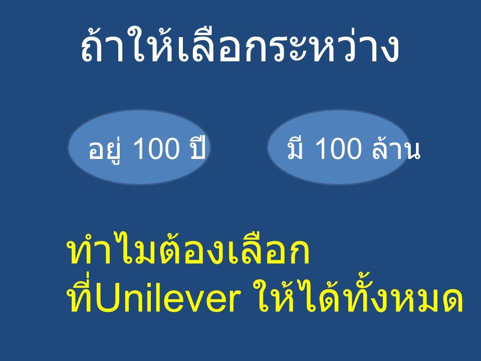 ถ้าให้เลือกระหว่าง มี 100 ล้านอยู่ 100 ปี ทำไมต้องเลือก ที่ Unilever ให้ได้ทั้งหมด !!!!