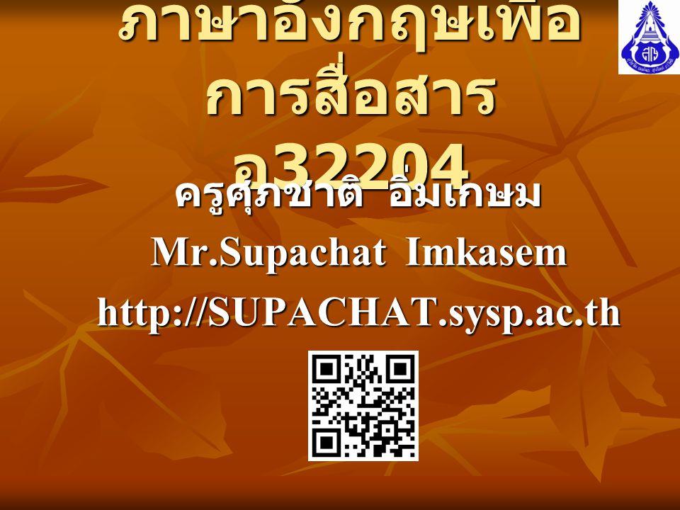 ภาษาอังกฤษเพื่อ การสื่อสาร อ 32204 ครูศุภชาติ อิ่มเกษม Mr.Supachat Imkasem http://SUPACHAT.sysp.ac.th