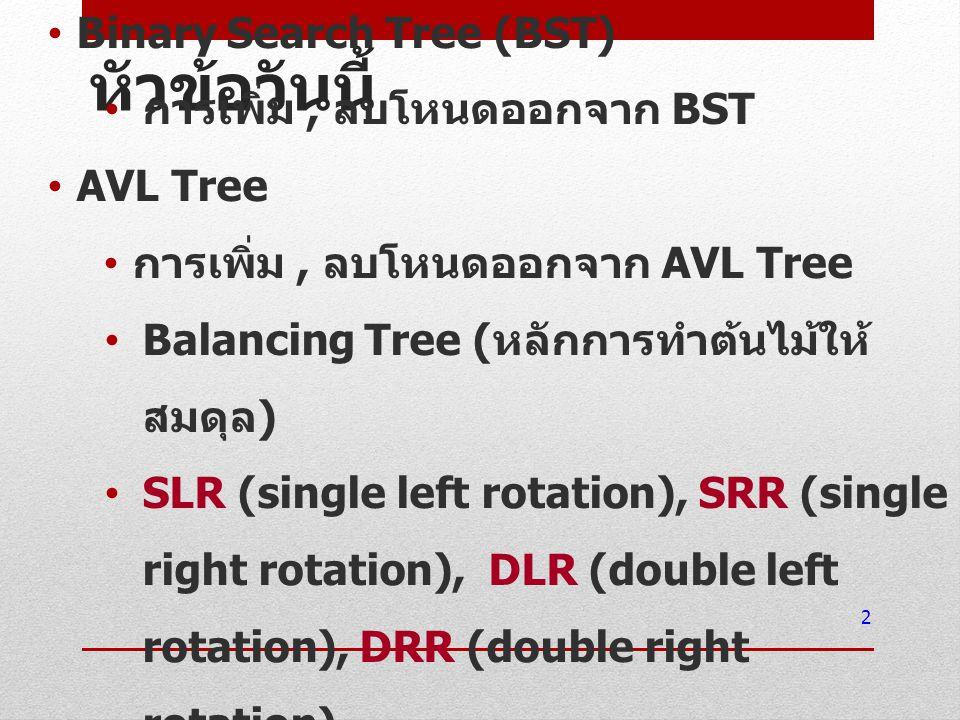 หัวข้อวันนี้ Binary Search Tree (BST) การเพิ่ม, ลบโหนดออกจาก BST AVL Tree การเพิ่ม, ลบโหนดออกจาก AVL Tree Balancing Tree ( หลักการทำต้นไม้ให้ สมดุล )