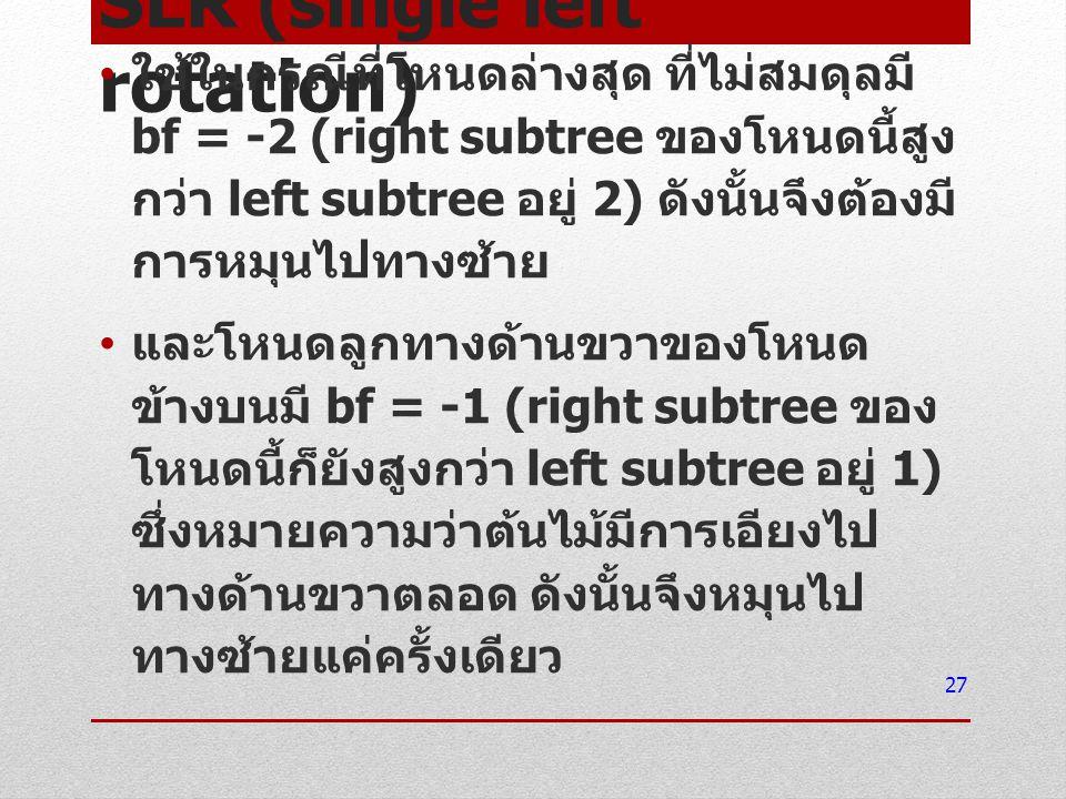 SLR (single left rotation) ใช้ในกรณีที่โหนดล่างสุด ที่ไม่สมดุลมี bf = -2 (right subtree ของโหนดนี้สูง กว่า left subtree อยู่ 2) ดังนั้นจึงต้องมี การหม