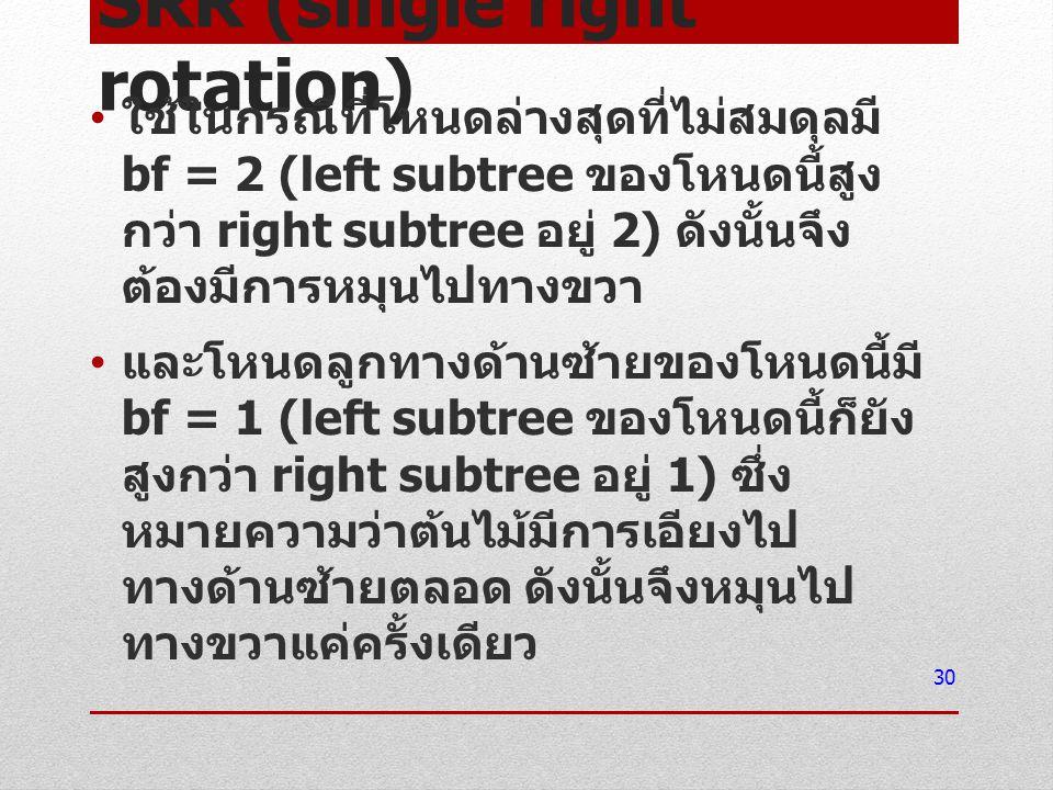 SRR (single right rotation) ใช้ในกรณีที่โหนดล่างสุดที่ไม่สมดุลมี bf = 2 (left subtree ของโหนดนี้สูง กว่า right subtree อยู่ 2) ดังนั้นจึง ต้องมีการหมุ