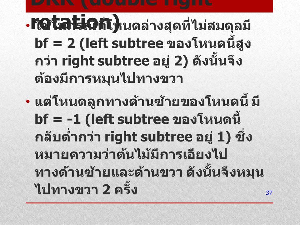 DRR (double right rotation) ใช้ในกรณีที่โหนดล่างสุดที่ไม่สมดุลมี bf = 2 (left subtree ของโหนดนี้สูง กว่า right subtree อยู่ 2) ดังนั้นจึง ต้องมีการหมุ