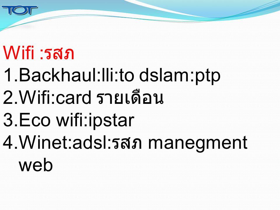 Wifi : รสภ 1.Backhaul:lli:to dslam:ptp 2.Wifi:card รายเดือน 3.Eco wifi:ipstar 4.Winet:adsl: รสภ manegment web