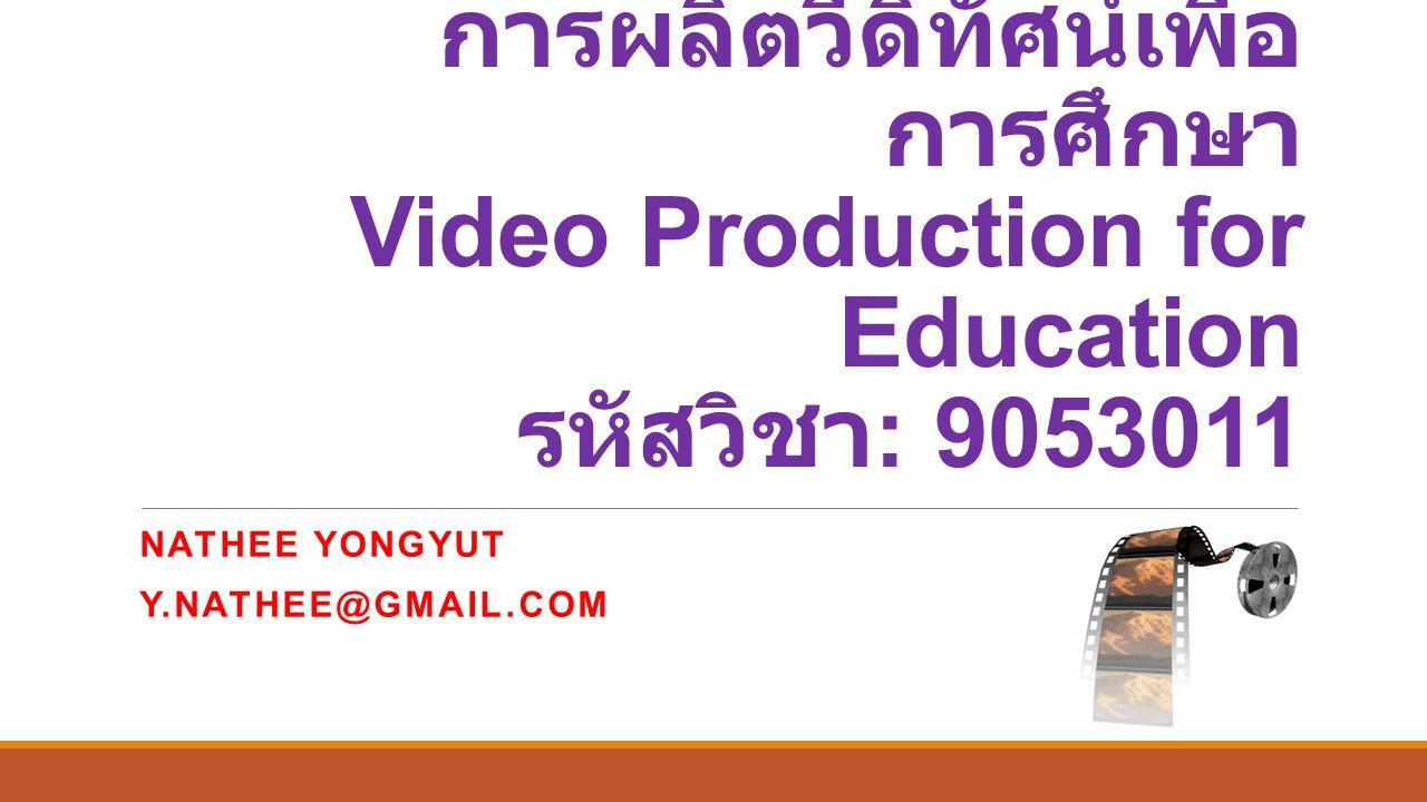 การผลิตวีดิทัศน์เพื่อ การศึกษา Video Production for Education รหัสวิชา : 9053011 NATHEE YONGYUT Y.NATHEE@GMAIL.COM