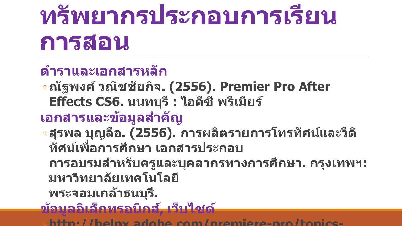ทรัพยากรประกอบการเรียน การสอน ตำราและเอกสารหลัก ◦ ณัฐพงศ์ วณิชชัยกิจ. (2556). Premier Pro After Effects CS6. นนทบุรี : ไอดีซี พรีเมียร์ เอกสารและข้อมู