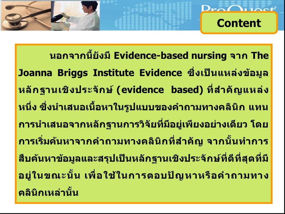 นอกจากนี้ยังมี Evidence-based nursing จาก The Joanna Briggs Institute Evidence ซึ่งเป็นแหล่งข้อมูล หลักฐานเชิงประจักษ์ (evidence based) ที่สำคัญแหล่ง หนึ่ง ซึ่งนำเสนอเนื้อหาในรูปแบบของคำถามทางคลินิก แทน การนำเสนอจากหลักฐานการวิจัยที่มีอยู่เพียงอย่างเดียว โดย การเริ่มค้นหาจากคำถามทางคลินิกที่สำคัญ จากนั้นทำการ สืบค้นหาข้อมูลและสรุปเป็นหลักฐานเชิงประจักษ์ที่ดีที่สุดที่มี อยู่ในขณะนั้น เพื่อใช้ในการตอบปัญหาหรือคำถามทาง คลินิกเหล่านั้น Content
