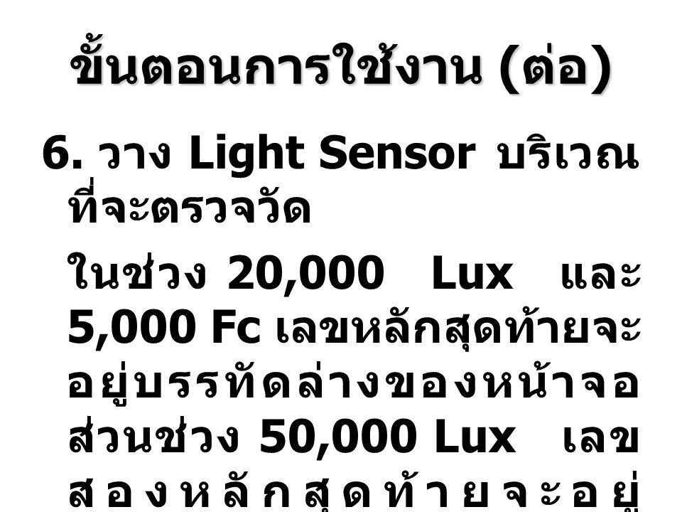 ขั้นตอนการใช้งาน ( ต่อ ) 6. วาง Light Sensor บริเวณ ที่จะตรวจวัด ในช่วง 20,000 Lux และ 5,000 Fc เลขหลักสุดท้ายจะ อยู่บรรทัดล่างของหน้าจอ ส่วนช่วง 50,0