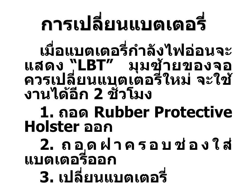 """การเปลี่ยนแบตเตอรี่ เมื่อแบตเตอรี่กำลังไฟอ่อนจะ แสดง """"LBT"""" มุมซ้ายของจอ ควรเปลี่ยนแบตเตอรี่ใหม่ จะใช้ งานได้อีก 2 ชั่วโมง 1. ถอด Rubber Protective Hol"""