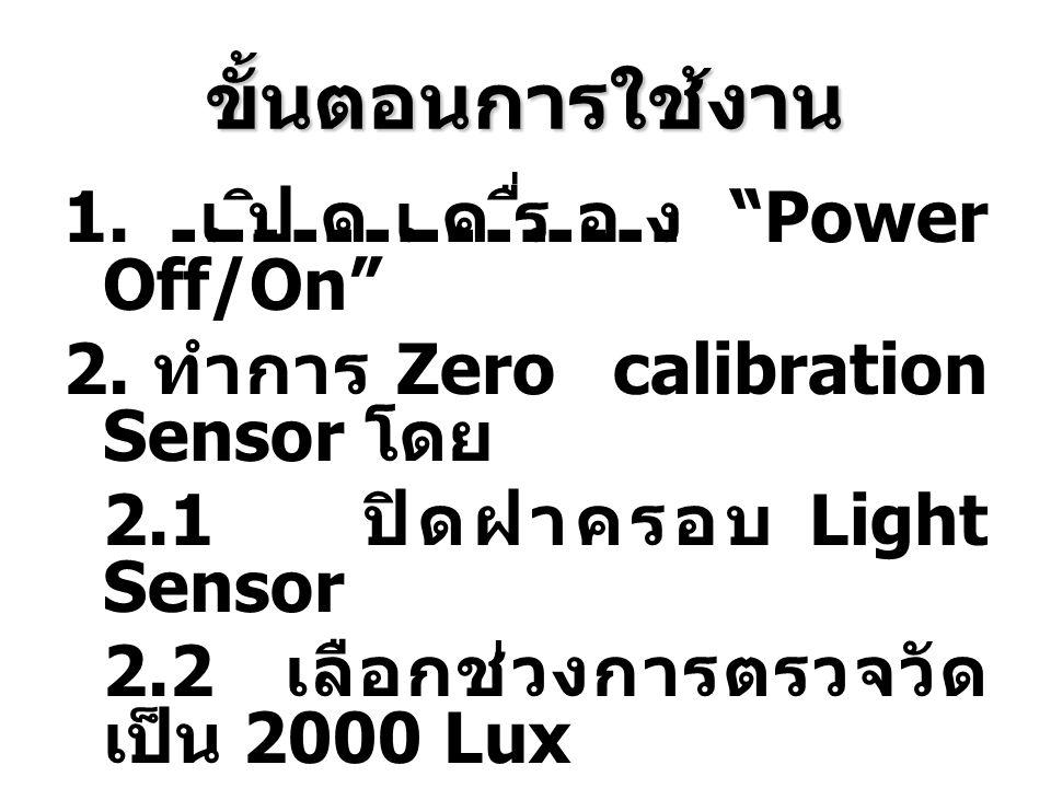 """ขั้นตอนการใช้งาน 1. เปิดเครื่อง """"Power Off/On"""" 2. ทำการ Zero calibration Sensor โดย 2.1 ปิดฝาครอบ Light Sensor 2.2 เลือกช่วงการตรวจวัด เป็น 2000 Lux 2"""
