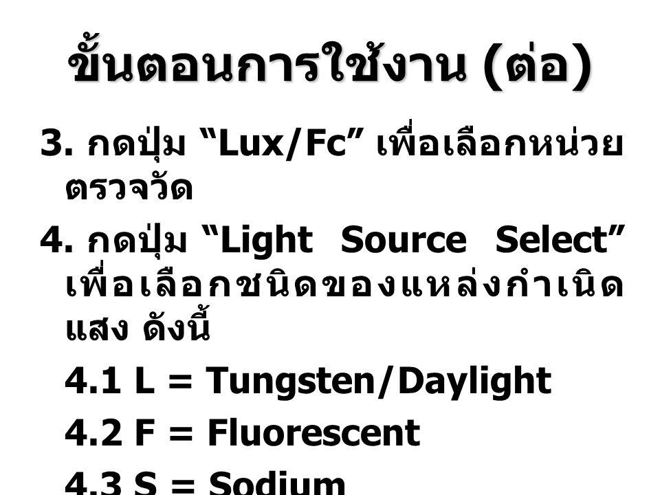 """ขั้นตอนการใช้งาน ( ต่อ ) 3. กดปุ่ม """"Lux/Fc"""" เพื่อเลือกหน่วย ตรวจวัด 4. กดปุ่ม """"Light Source Select"""" เพื่อเลือกชนิดของแหล่งกำเนิด แสง ดังนี้ 4.1 L = Tu"""