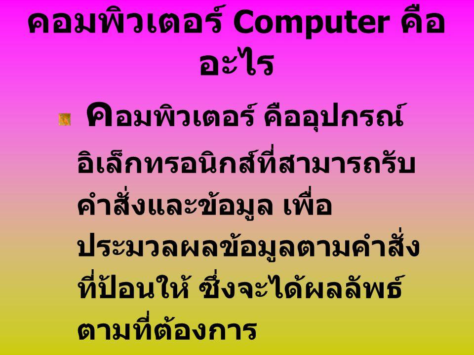 คอมพิวเตอร์ Computer คือ อะไร ค อมพิวเตอร์ คืออุปกรณ์ อิเล็กทรอนิกส์ที่สามารถรับ คำสั่งและข้อมูล เพื่อ ประมวลผลข้อมูลตามคำสั่ง ที่ป้อนให้ ซึ่งจะได้ผลล