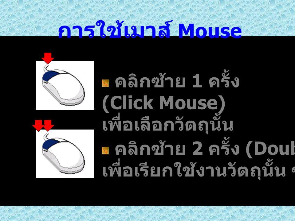 การใช้เมาส์ Mouse คลิกซ้าย 1 ครั้ง (Click Mouse) เพื่อเลือกวัตถุนั้น คลิกซ้าย 2 ครั้ง (Double Click) เพื่อเรียกใช้งานวัตถุนั้น ๆ