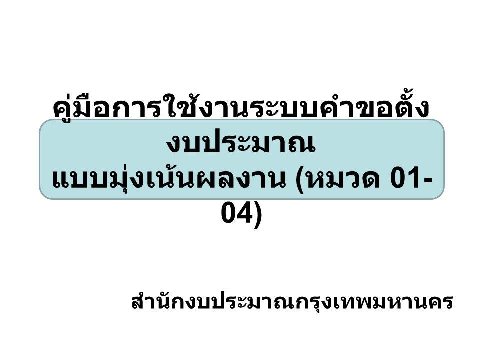 สำนักงบประมาณกรุงเทพมหานคร คู่มือการใช้งานระบบคำขอตั้ง งบประมาณ แบบมุ่งเน้นผลงาน ( หมวด 01- 04)