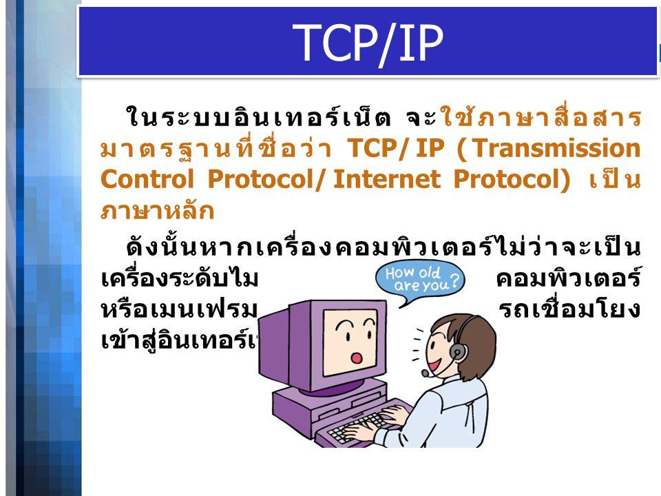 WWW.YOUR-COMPANY-URL.COM TCP/IP ในระบบอินเทอร์เน็ต จะใช้ภาษาสื่อสาร มาตรฐานที่ชื่อว่า TCP/IP (Transmission Control Protocol/Internet Protocol) เป็น ภา