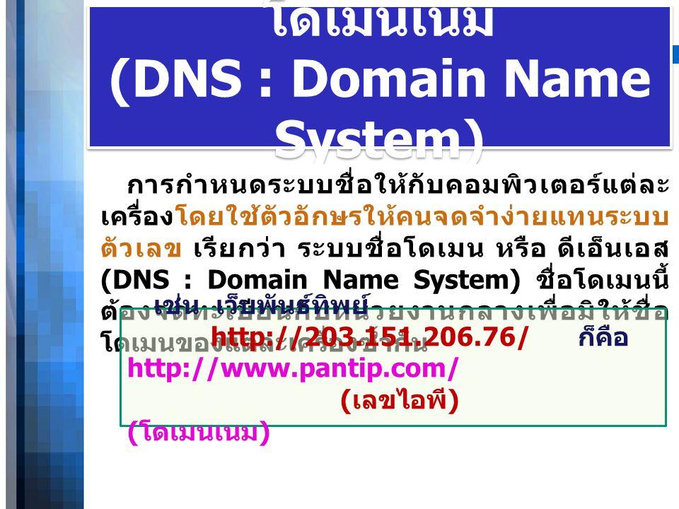 WWW.YOUR-COMPANY-URL.COM โดเมนเนม (DNS : Domain Name System) การกำหนดระบบชื่อให้กับคอมพิวเตอร์แต่ละ เครื่องโดยใช้ตัวอักษรให้คนจดจำง่ายแทนระบบ ตัวเลข เ