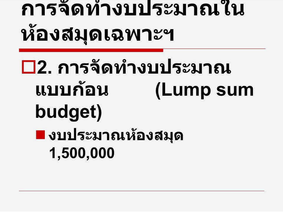 การจัดทำงบประมาณใน ห้องสมุดเฉพาะฯ  2. การจัดทำงบประมาณ แบบก้อน (Lump sum budget) งบประมาณห้องสมุด 1,500,000