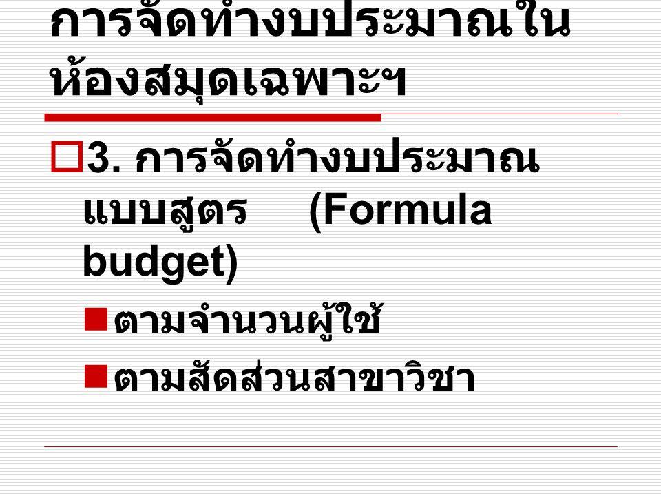 การจัดทำงบประมาณใน ห้องสมุดเฉพาะฯ  3. การจัดทำงบประมาณ แบบสูตร (Formula budget) ตามจำนวนผู้ใช้ ตามสัดส่วนสาขาวิชา
