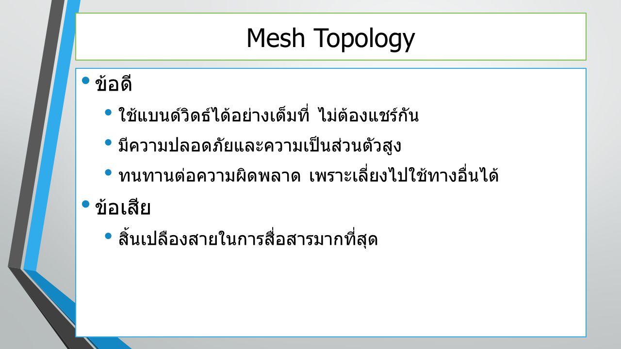 Mesh Topology ข้อดี ใช้แบนด์วิดธ์ได้อย่างเต็มที่ ไม่ต้องแชร์กัน มีความปลอดภัยและความเป็นส่วนตัวสูง ทนทานต่อความผิดพลาด เพราะเลี่ยงไปใช้ทางอื่นได้ ข้อเ