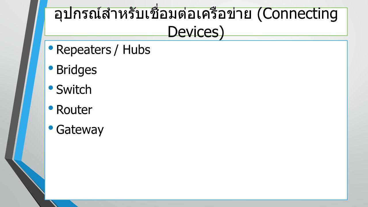 อุปกรณ์สำหรับเชื่อมต่อเครือข่าย (Connecting Devices) Repeaters / Hubs Bridges Switch Router Gateway