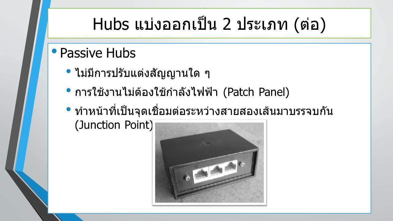 Hubs แบ่งออกเป็น 2 ประเภท ( ต่อ ) Passive Hubs ไม่มีการปรับแต่งสัญญานใด ๆ การใช้งานไม่ต้องใช้กำลังไฟฟ้า (Patch Panel) ทำหน้าที่เป็นจุดเชื่อมต่อระหว่าง