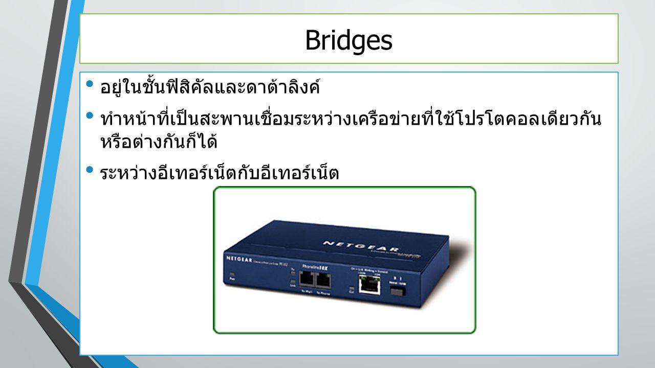 Bridges อยู่ในชั้นฟิสิคัลและดาต้าลิงค์ ทำหน้าที่เป็นสะพานเชื่อมระหว่างเครือข่ายที่ใช้โปรโตคอลเดียวกัน หรือต่างกันก็ได้ ระหว่างอีเทอร์เน็ตกับอีเทอร์เน็