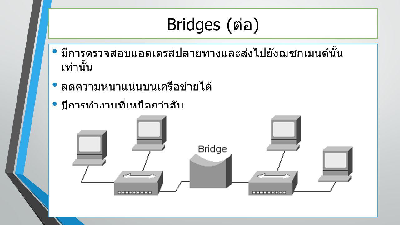 Bridges ( ต่อ ) มีการตรวจสอบแอดเดรสปลายทางและส่งไปยังฌซกเมนต์นั้น เท่านั้น ลดความหนาแน่นบนเครือข่ายได้ มีการทำงานที่เหนือกว่าฮับ
