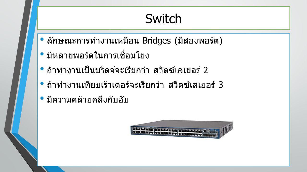 Switch ลักษณะการทำงานเหมือน Bridges ( มีสองพอร์ต ) มีหลายพอร์ตในการเชื่อมโยง ถ้าทำงานเป็นบริดจ์จะเรียกว่า สวิตซ์เลเยอร์ 2 ถ้าทำงานเทียบเร้าเตอร์จะเรีย