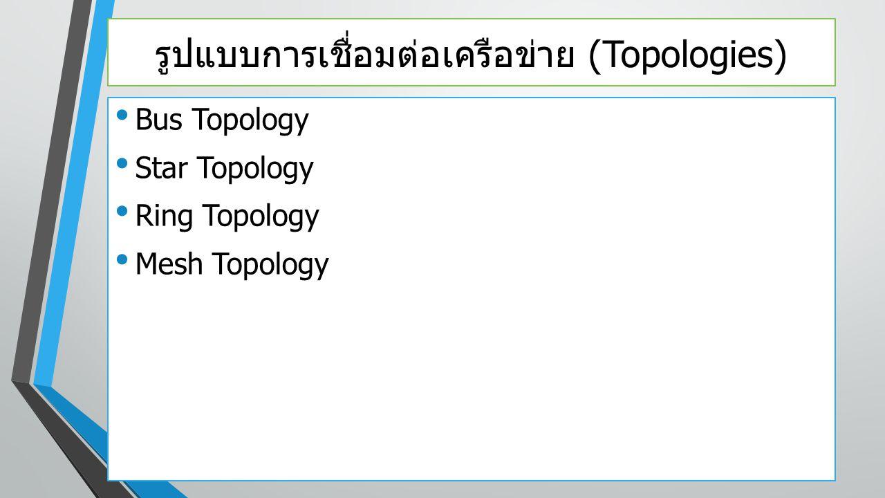 รูปแบบการเชื่อมต่อเครือข่าย (Topologies) Bus Topology Star Topology Ring Topology Mesh Topology